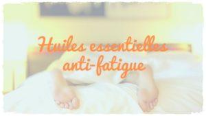 Les huiles essentielles «anti-fatigue» et stimulantes