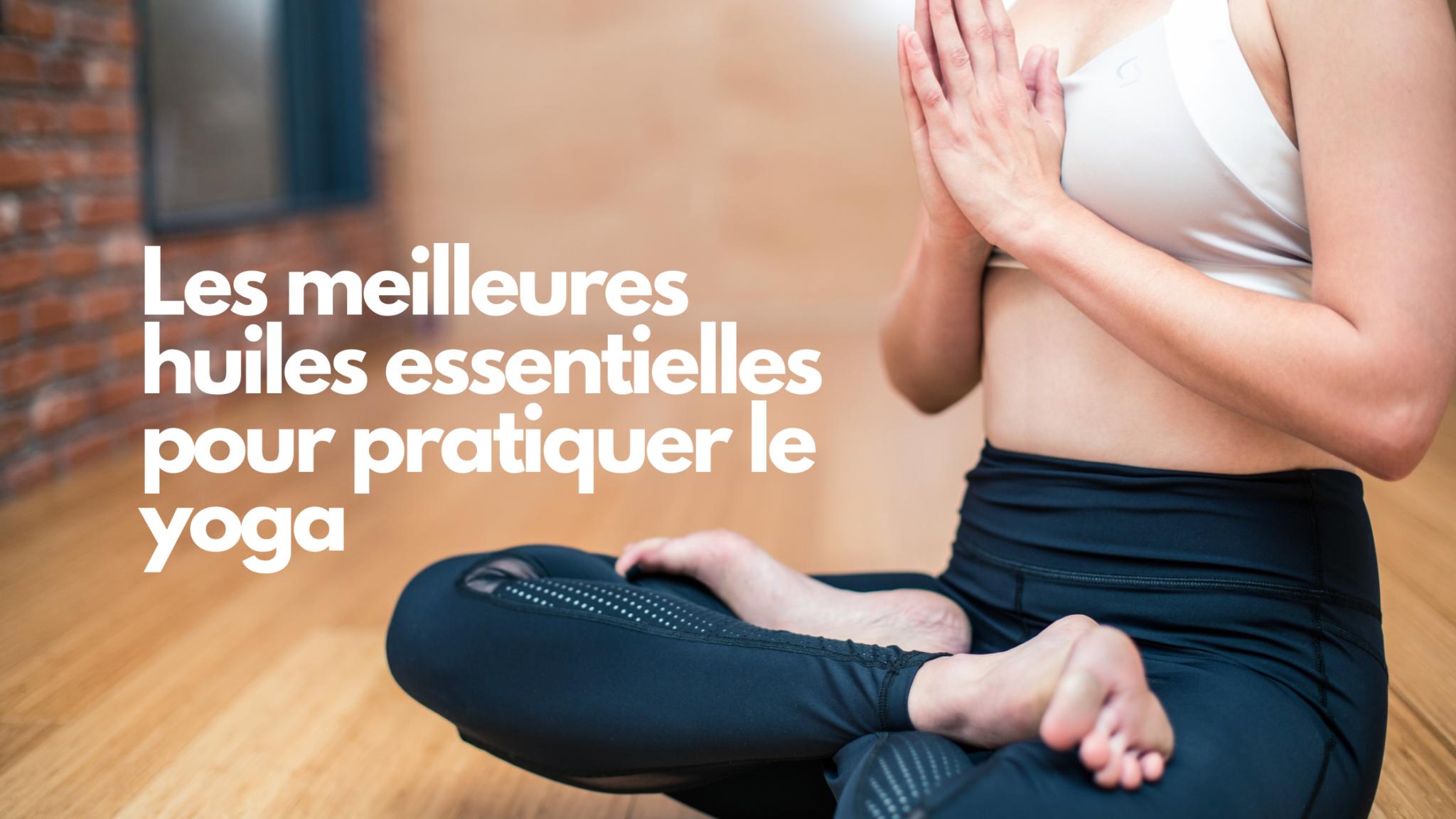 Les meilleures huiles essentielles pour pratiquer le yoga